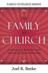 9781601780430-FGS Family at Church, The: Listening to Sermons and Attending Prayer Meetings-Beeke, Joel R.