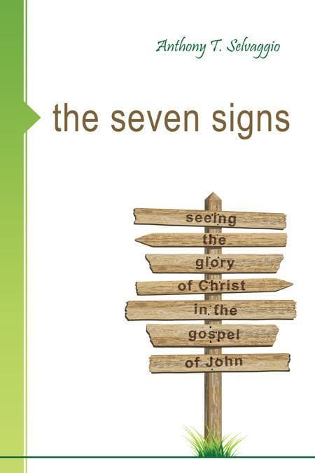 9781601780836-Seven Signs, The: Seeing the Glory of Christ in the Gospel of John-Selvaggio, Anthony