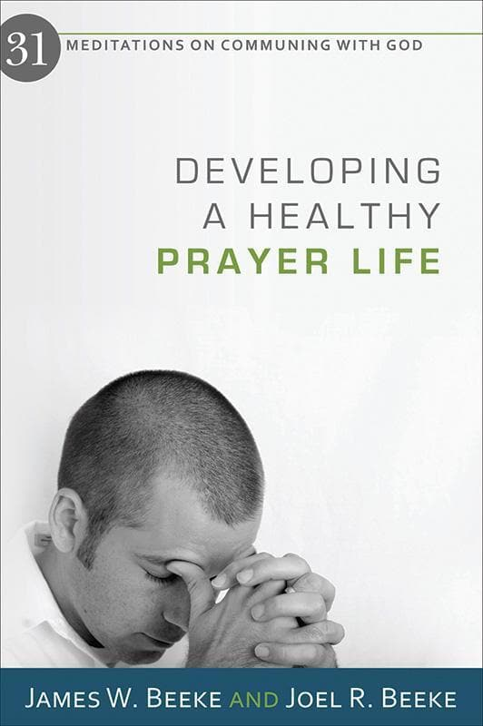 9781601781123-Developing a Healthy Prayer Life: 31 Meditations on Communing with God-Beeke, James W.; Beeke, Joel R.