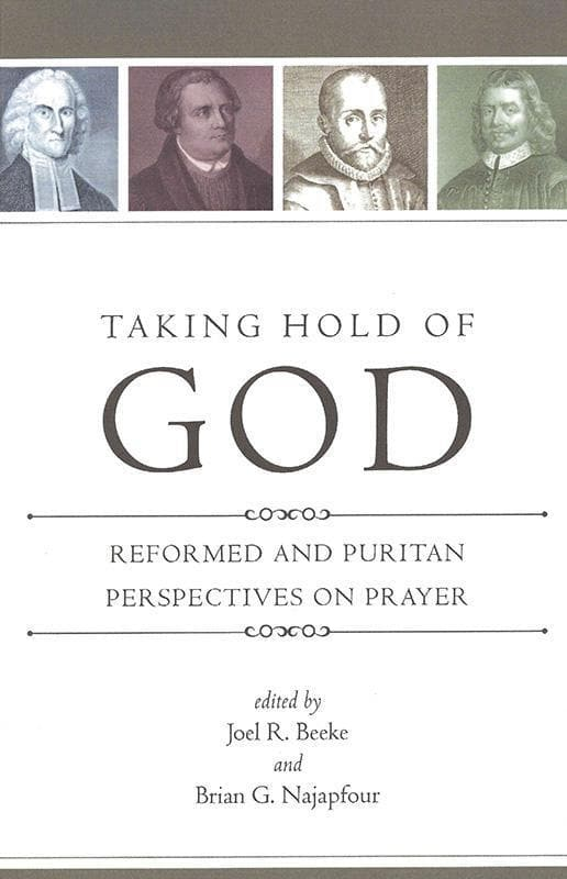 9781601781208-Taking Hold of God: Reformed and Puritan Perspectives on Prayer-Beeke, Joel R.; Najapfour, Brian G. (Editors)