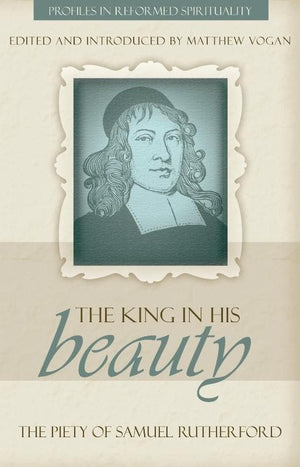 The King in His Beauty: The Piety of Samuel Rutherford - Profiles in Reformed Spirituality by Vogan, Matthew (9781601781253) Reformers Bookshop