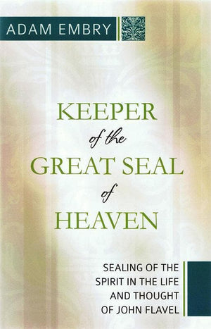9781601781543-Keeper of the Great Seal of Heaven: Sealing of the Spirit in the Life and Thought of John Flavel-Embry, Adam