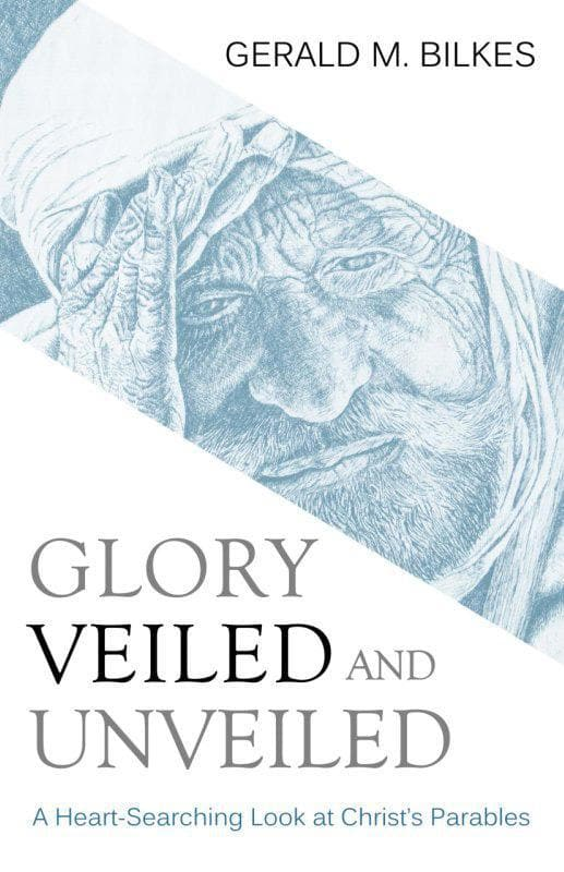 9781601781659-Glory Veiled and Unveiled: A Heart-searching Look at Christ's Parables-Bilkes, Gerald M.