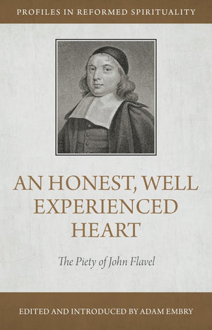An Honest and Well Experienced Heart: The Piety of John Flavel by Embry, Adam (9781601781833) Reformers Bookshop