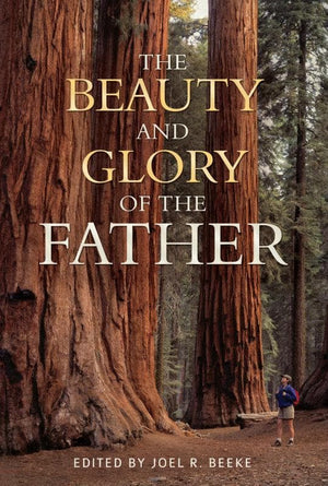 The Beauty and Glory of the Father by Beeke, Joel (Editor) (9781601782465) Reformers Bookshop