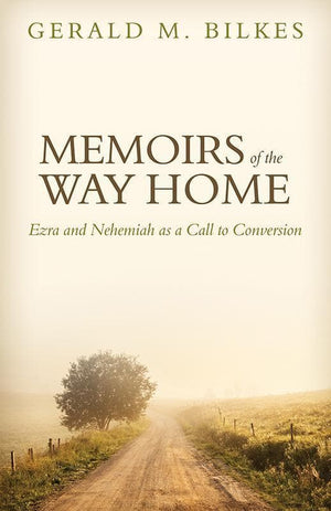 9781601782649-Memoirs of the Way Home: Ezra and Nehemiah as a Call to Conversion-Bilkes, Gerald M.