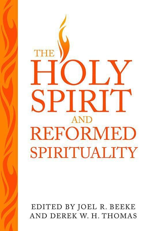 9781601782700-Holy Spirit and Reformed Spirituality, The: A Tribute to Geoffrey Thomas-Beeke, Joel R.; Thomas, Derek W. H.