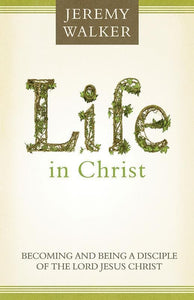 9781601782748-Life in Christ: Becoming and Being a Disciple of the Lord Jesus Christ-Walker, Jeremy