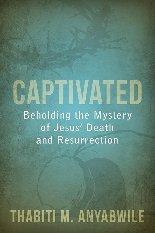9781601783004-Captivated: Beholding the Mystery of Jesus' Death and Resurrection-Anyabwile, Thabiti