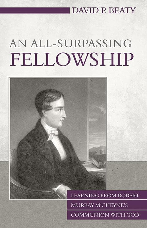 9781601783158-All-Surpassing Fellowship, An: Learning from Robert Murray M'Cheyne's Communion with God-Beaty, David P