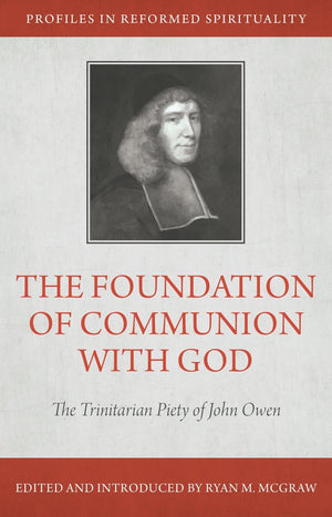 The Foundation of Communion with God: The Trinitarian Piety of John Owen by McGraw, Ryan M. (9781601783394) Reformers Bookshop