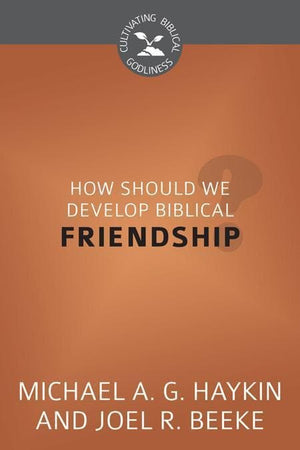 9781601783813-CBG How Should We Develop Biblical Friendship-Haykin, Michael; Beeke, Joel R.