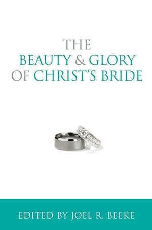 9781601784070-Beauty and Glory of Christ's Bride, The-Beeke, Joel R. (Editor)