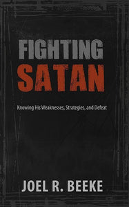 9781601784117-Fighting Satan: Knowing His Weaknesses, Strategies, and Defeat-Beeke, Joel R.