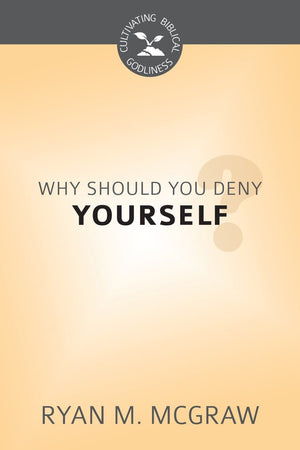 CBG Why Should You Deny Yourself? by McGraw, Ryan M. (9781601784254) Reformers Bookshop