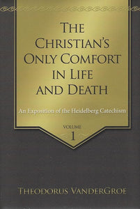 9781601784988-The Christian's Only Comfort in Life and Death: An Exposition of the Heidelberg Catechism, 2 Vol. Set-Vandergroe, Theodorus