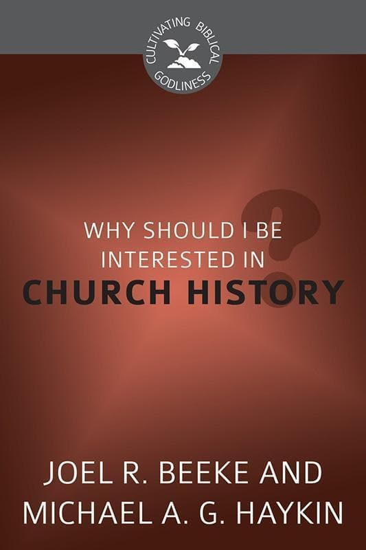 9781601785077-CBG Why Should I Be Interested in Church History-Beeke, Joel R.; Haykin, Michael