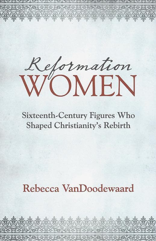 9781601785329-Reformation Women: Sixteenth-Century Figures Who Shaped Christianity's Rebirth -VanDoodewaard, Rebecca