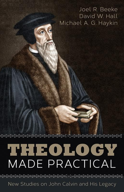 9781601785367-Theology Made Practical: New Studies on John Calvin and His Legacy-Beeke, Joel R.; Hall, David W.; Haykin, Michael A.G.