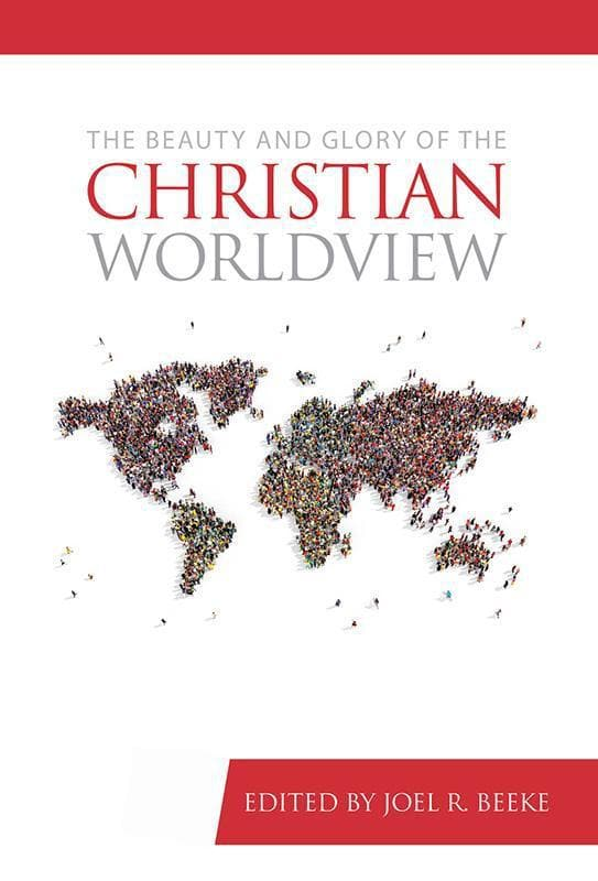 9781601785527-Beauty and Glory of the Christian Worldview, The-Beeke, Joel R. (Editor)