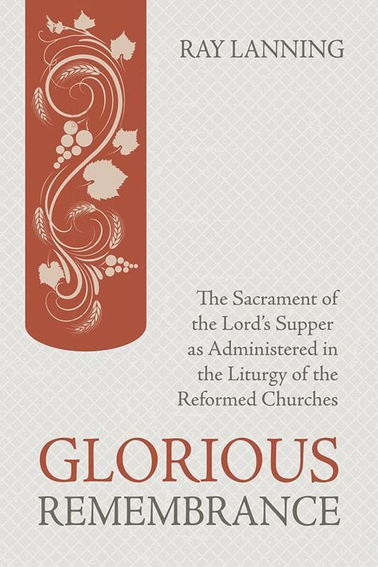 9781601785626-Glorious Remembrance: The Sacrament of the Lord's Supper as Administered in the Liturgy of the Reformed Churches-Lanning, Ray