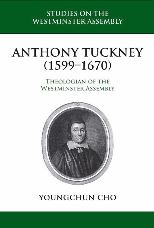 9781601785701-SWA Anthony Tuckney (1599-1670): Theologian of the Westminster Assembly-Cho, Youngchun