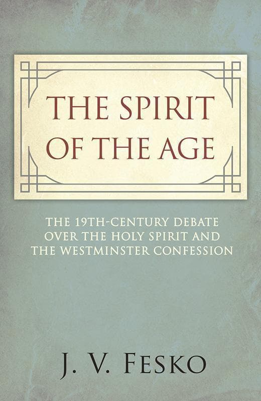 9781601785725-Spirit of the Age, The: The 19th Century Debate Over the Holy Spirit and the Westminster Confession-Fesko, John V