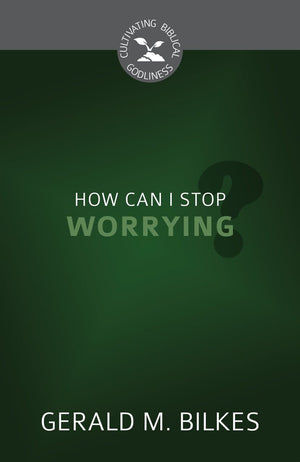 CGB How Can I Stop Worrying? by Bilkes, Gerald M. (9781601786425) Reformers Bookshop