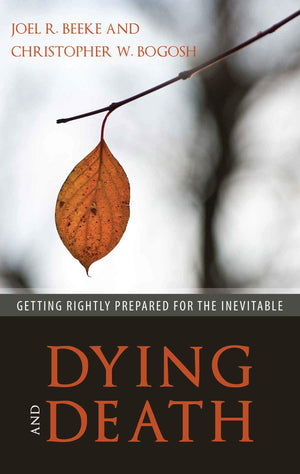 Dying and Death: Getting Rightly Prepared for the Inevitable by Beeke, Joel R. & Bogosh, Christopher (9781601786500) Reformers Bookshop