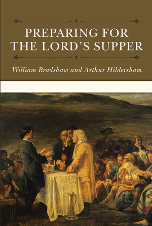 Preparing For The Lord's Supper by Bradshaw, William, & Hildersham, Arthur (9781601786609) Reformers Bookshop