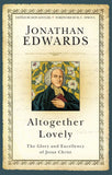 Altogether Lovely: The Glory and Excellency of Jesus Christ by Edwards, Jonathan (9781601786708) Reformers Bookshop
