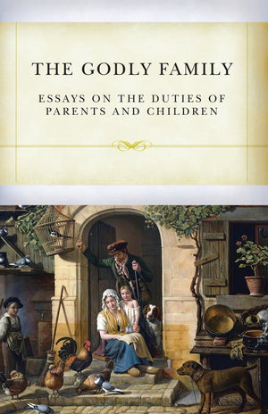 The Godly Family: Essays on the Duties of Parents and Children by Various (9781601786715) Reformers Bookshop