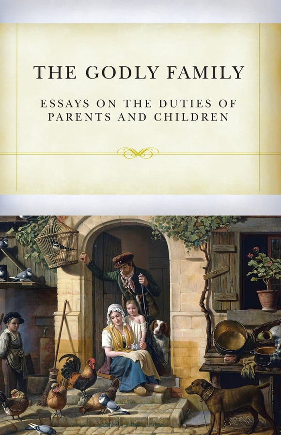 The Godly Family: Essays on the Duties of Parents and Children