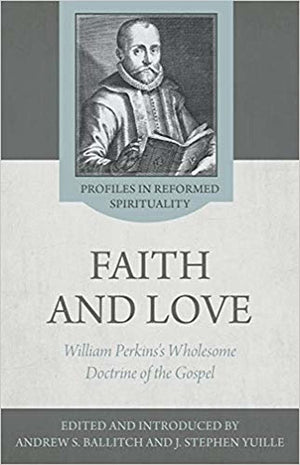 The Wholesome Doctrine of the Gospel: Faith and Love in the Writings of William Perkins by Ballitch, Andrew S. & Yuille, J. Stephen (9781601786814) Reformers Bookshop