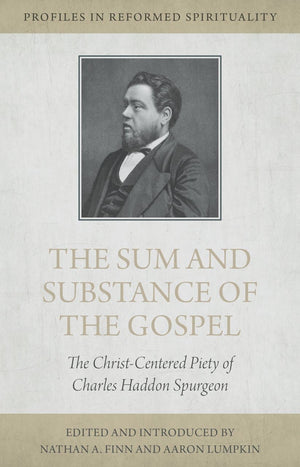 The Sum and Substance of the Gospel: The Christ-Centered Piety of Charles Haddon Spurgeon by Finn, Nathan A. & Lumpkin, Aaron (9781601786838) Reformers Bookshop