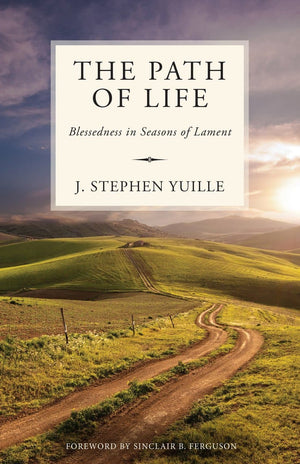 The Path of Life: Blessedness in Seasons of Lament by Yuille, J. Stephen (9781601786890) Reformers Bookshop