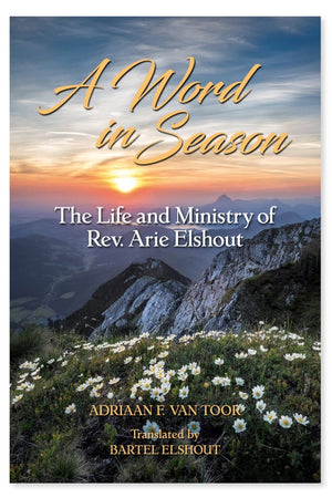 A Word in Season: The Life and Ministry of Rev. Arie Elshout by Van Toor, Adrian F. (9781601786944) Reformers Bookshop