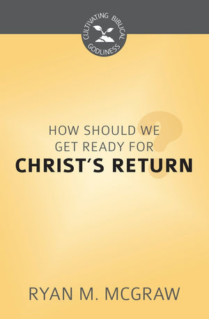 CBG How Should We Get Ready for Christ's Return? by McGraw, Ryan M. (9781601787026) Reformers Bookshop