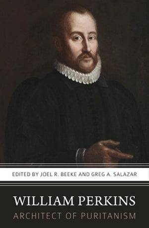 William Perkins: Architect of Puritanism by Beeke, Joel R. & Salazar, Greg (9781601787088) Reformers Bookshop