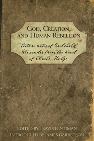 God, Creation, and Human Rebellion: Lecture Notes of Archibald Alexander from the Hand of Charles Hodge by Alexander, Archibald (9781601787194) Reformers Bookshop