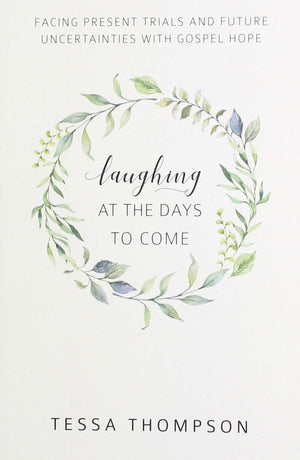 Laughing at the Days to Come: Facing Present Trials and Future Uncertainties with Gospel Hope by Thompson, Tessa (9781601787217) Reformers Bookshop
