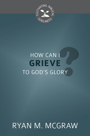 CBG How Can I Grieve to God's Glory? by McGraw, Ryan M. (9781601787330) Reformers Bookshop