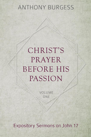 Christ's Prayer Before His Passion: Expository Sermons on John 17 by Burgess, Anthony (9781601787446) Reformers Bookshop