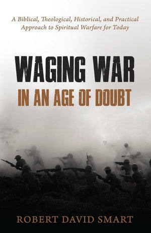 Waging War in an Age of Doubt: A Biblical, Theological, Historical, and Practical Approach to Spiritual Warfare for Today by Smart, Robert (9781601787620) Reformers Bookshop