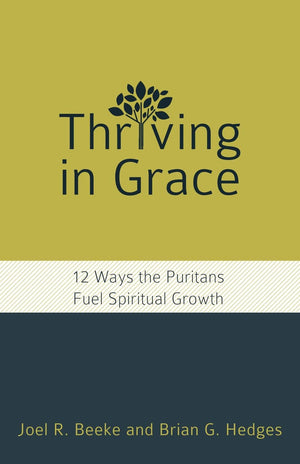 Thriving in Grace: 12 Ways the Puritans Fuel Spiritual Growth by Beeke, Joel R & Hedges, Brian G (9781601787842) Reformers Bookshop