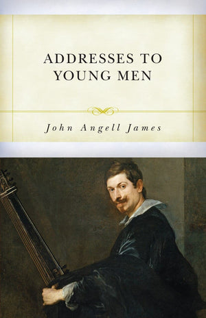 Addresses to Young Men by James, John Angell (9781601787873) Reformers Bookshop