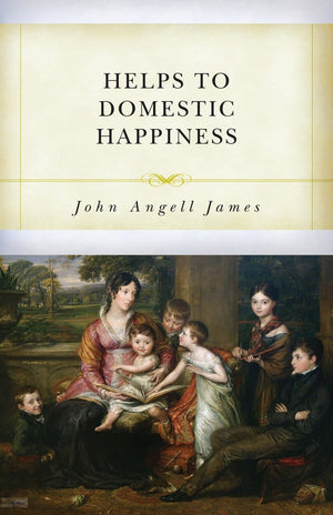 Helps to Domestic Happiness by James, John Angell (9781601787880) Reformers Bookshop