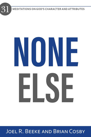 None Else: 31 Meditations on God's Character and Attributes by Beeke, Joel R. & Cosby, Brian (9781601787996) Reformers Bookshop