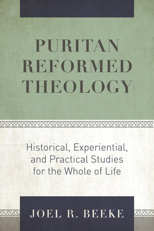 Puritan Reformed Theology: Historical, Experiential, and Practical Studies for the Whole of Life by Beeke, Joel R. (9781601788115) Reformers Bookshop