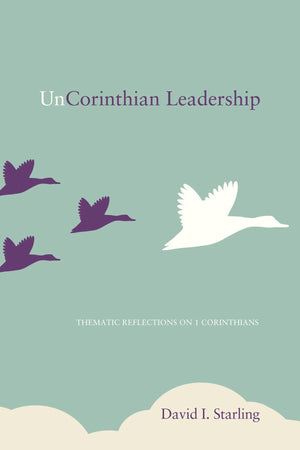 UnCorinthian Leadership: Thematic Reflections on 1 Corinthians by Starling, David I. (9781620327920) Reformers Bookshop